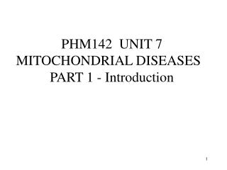 PHM142  UNIT 7 MITOCHONDRIAL DISEASES   PART 1 - Introduction