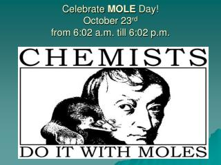 Celebrate  MOLE  Day! October 23 rd from 6:02 a.m. till 6:02 p.m.