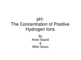 pH: The Concentration of Positive Hydrogen Ions