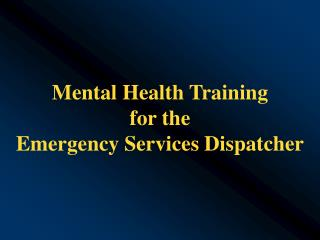 Mental Health Training  for the  Emergency Services Dispatcher