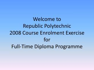 Welcome to  Republic Polytechnic 2008 Course Enrolment Exercise for  Full-Time Diploma Programme