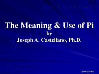 The Meaning & Use of Pi by Joseph A. Castellano, Ph.D.