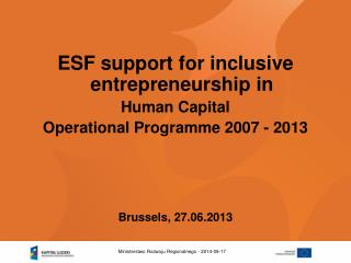 ESF support for inclusive entrepreneurship in  Human Capital  Operational Programme 2007 - 2013