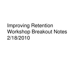 Improving Retention  Workshop Breakout Notes 2/18/2010