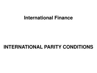 International Finance INTERNATIONAL PARITY CONDITIONS
