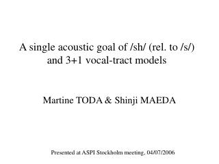 A single acoustic goal of / sh / (rel. to /s/)  and 3+1 vocal-tract models
