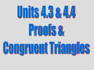 Units 4.3 & 4.4 Proofs & Congruent Triangles