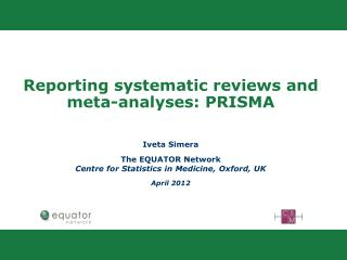 Reporting systematic reviews and meta-analyses: PRISMA Iveta Simera The EQUATOR Network