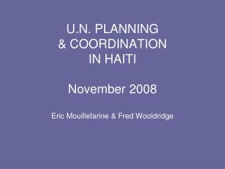 U.N. PLANNING  & COORDINATION  IN HAITI November 2008 Eric Mouillefarine & Fred Wooldridge
