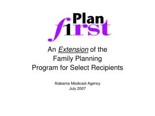 An Extension of the Family Planning  Program for Select Recipients  Alabama Medicaid Agency July 2007