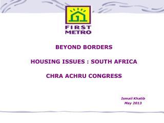 BEYOND BORDERS HOUSING ISSUES : SOUTH AFRICA CHRA ACHRU CONGRESS Ismail Khatib May 2013