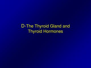 D- The Thyroid Gland and  Thyroid Hormones