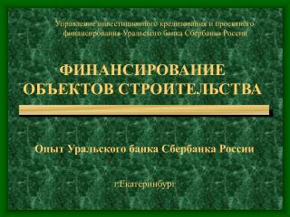 ФИНАНСИРОВАНИЕ ОБЪЕКТОВ  СТРОИТЕЛЬСТВА  Опыт Уральского банка Сбербанка России