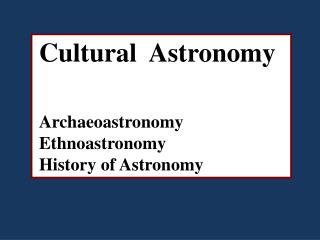 Cultural  Astronomy Archaeoastronomy Ethnoastronomy History of Astronomy