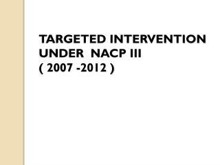 TARGETED INTERVENTION UNDER  NACP III ( 2007 -2012 )
