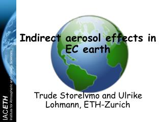 Indirect aerosol effects in EC earth Trude Storelvmo and Ulrike Lohmann, ETH-Zurich