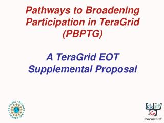 Pathways to Broadening Participation in TeraGrid (PBPTG) A TeraGrid EOT Supplemental Proposal