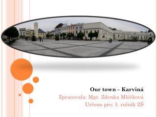 Our town  – Karviná Zpracovala: Mgr. Zdenka  Mléčková Určeno pro: 5. ročník ZŠ