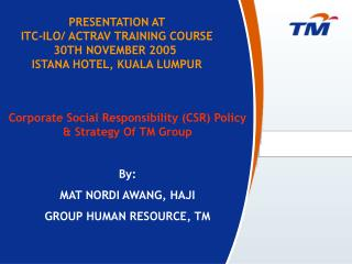 Corporate Social Responsibility (CSR) Policy & Strategy Of TM Group By: MAT NORDI AWANG, HAJI