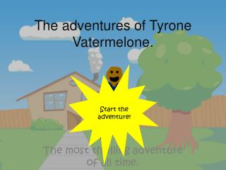 The adventures of Tyrone  V atermelone .