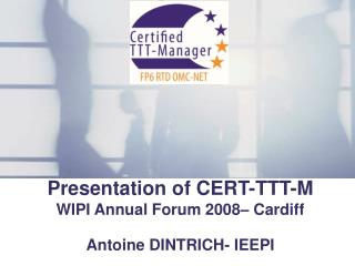 Presentation of CERT-TTT-M WIPI Annual Forum 2008– Cardiff Antoine DINTRICH- IEEPI