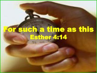 For such a time as this Esther 4:14