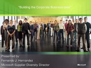 Presented by: Fernando J. Hernandez Microsoft Supplier Diversity Director