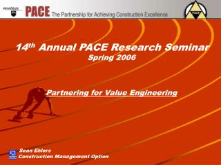 14 th  Annual PACE Research Seminar Spring 2006 Partnering for Value Engineering Sean Ehlers