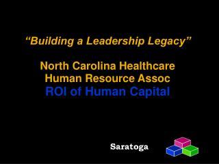 Building a Leadership Legacy   North Carolina Healthcare Human Resource Assoc ROI of Human Capital