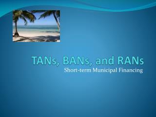 TANs, BANs, and RANs