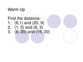 Warm Up Find the  distance: (6,1) and (20, 9) (1, 5) and (6, 3) (8, 20) and (15, 20)