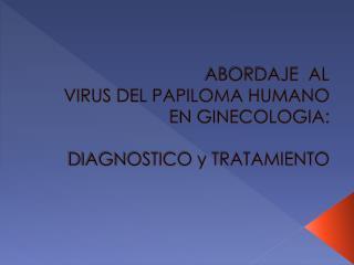 ABORDAJE  AL  VIRUS DEL PAPILOMA HUMANO EN GINECOLOGIA:   DIAGNOSTICO y TRATAMIENTO