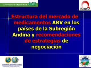 Estructura del mercado de medicamentos ARV en los pa ses de la Subregi n Andina y recomendaciones de estrategias de nego