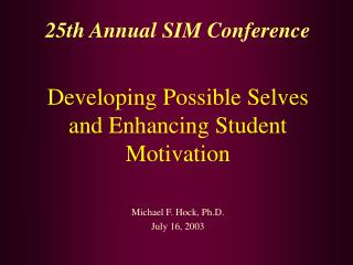 25th Annual SIM Conference  Developing Possible Selves and Enhancing Student Motivation   Michael F. Hock, Ph.D. July 16