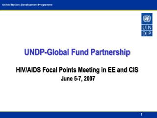 UNDP-Global Fund Partnership  HIV/AIDS Focal Points Meeting in EE and CIS June 5-7, 2007