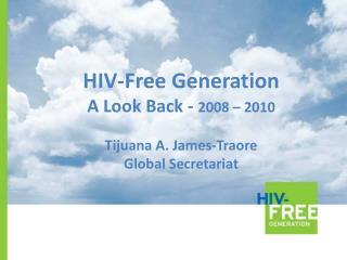 HIV-Free Generation A Look Back -  2008 – 2010 Tijuana A. James-Traore Global Secretariat