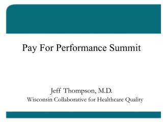 Pay For Performance Summit Jeff Thompson, M.D. Wisconsin Collaborative for Healthcare Quality