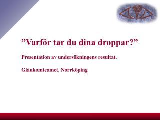 """""""Varför tar du dina droppar?"""" Presentation av undersökningens resultat. Glaukomteamet, Norrköping"""