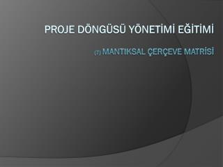 PROJE DÖNGÜSÜ YÖNETİMİ EĞİTİMİ (7)  MANTIKSAL ÇERÇEVE MATRİSİ