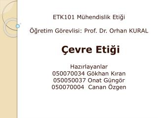 ETK101 Mühendislik Etiği Öğretim Görevlisi: Prof. Dr. Orhan KURAL  Çevre Etiği