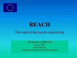 Workshop om REACH 6. juni, 2007 Finn Pedersen European Commission, DG Environment