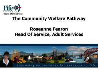 The Community Welfare Pathway  Roseanne Fearon Head Of Service, Adult Services