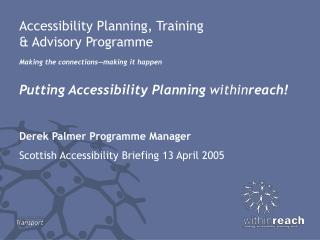 Accessibility Planning, Training  & Advisory Programme Making the connections—making it happen