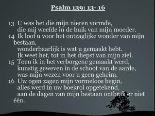 Psalm 139: 13- 16 13  U was het die mijn nieren vormde,