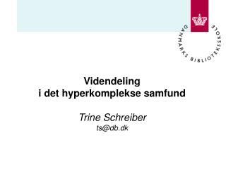 Videndeling  i det hyperkomplekse samfund Trine Schreiber ts@db.dk