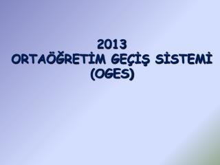 2013  ORTAÖĞRETİM GEÇİŞ SİSTEMİ  (OGES)