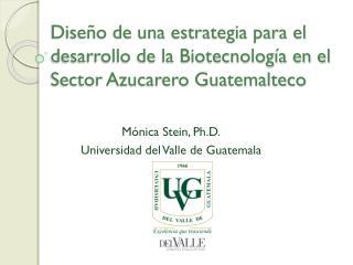 Mónica  Stein ,  Ph.D. Universidad del Valle de Guatemala