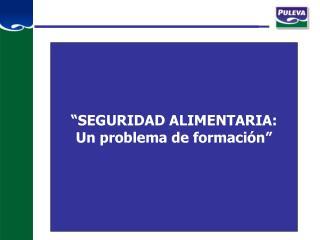 """""""SEGURIDAD ALIMENTARIA: Un problema de formación"""""""