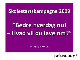 """Skolestartskampagne 2009 """"Bedre hverdag nu!  – Hvad vil du lave om?""""  Oplæg og workshop"""