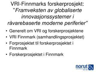 Generelt om VRI og forskerprosjektene VRI Finnmark (samhandlingsprosjektet)